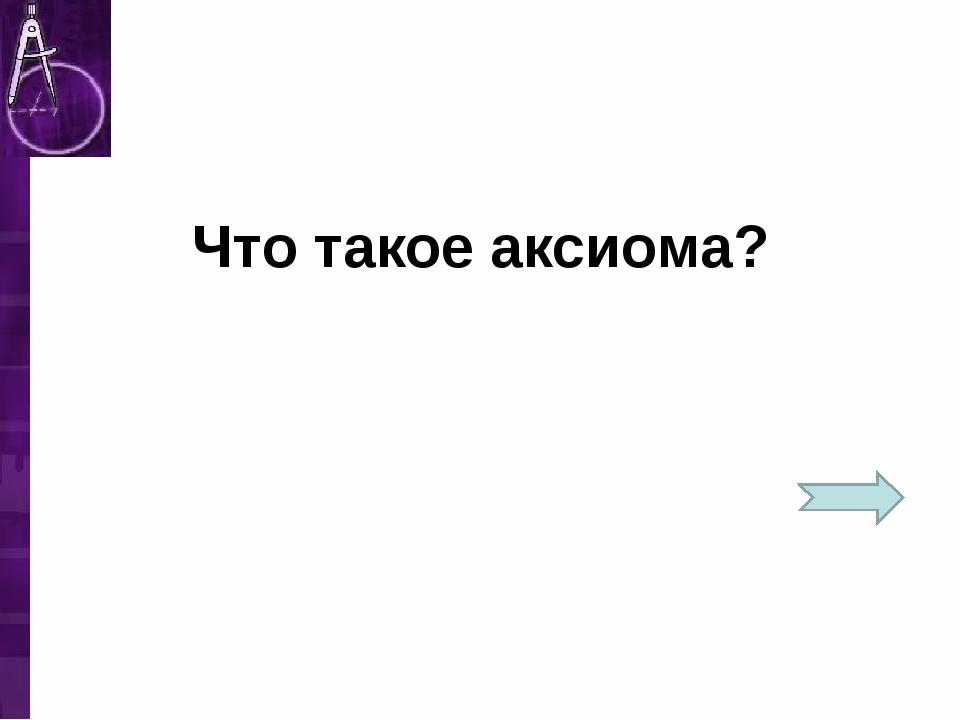 Что такое аксиома?