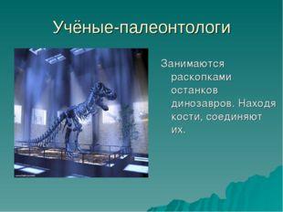 Учёные-палеонтологи Занимаются раскопками останков динозавров. Находя кости,