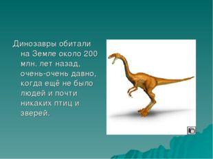 Динозавры обитали на Земле около 200 млн. лет назад, очень-очень давно, когда