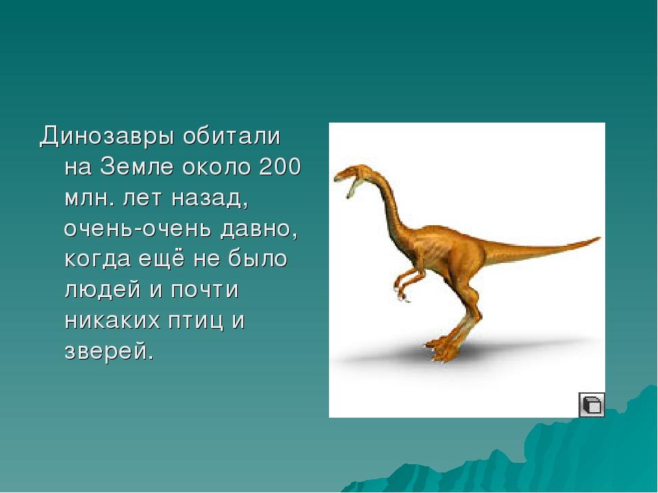 Динозавры обитали на Земле около 200 млн. лет назад, очень-очень давно, когда...