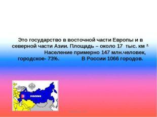Это государство в восточной части Европы и в северной части Азии. Площадь –