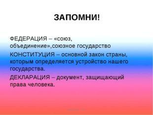ЗАПОМНИ! ФЕДЕРАЦИЯ – «союз, объединение»,союзное государство КОНСТИТУЦИЯ – ос