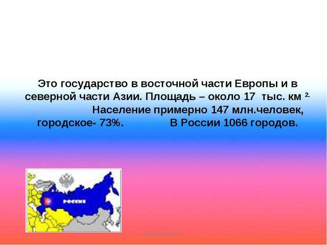 Это государство в восточной части Европы и в северной части Азии. Площадь –...