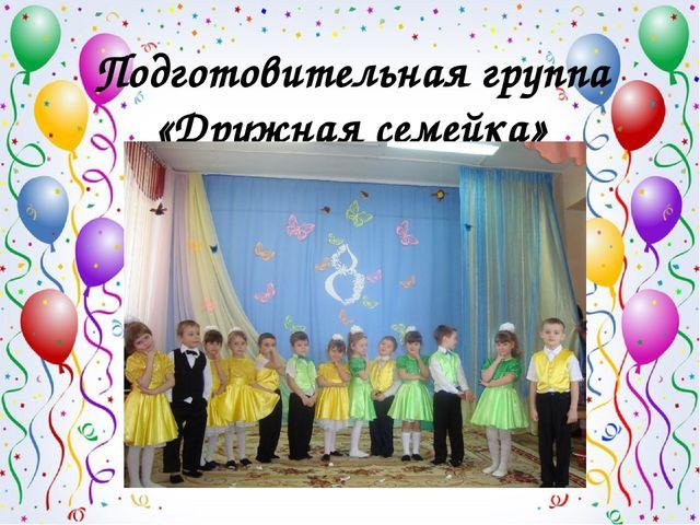 Подготовительная группа «Дружная семейка»