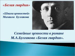 Семейные ценности в романе М.А.Булгакова «Белая гвардия». «Белая гвардия» «Шк