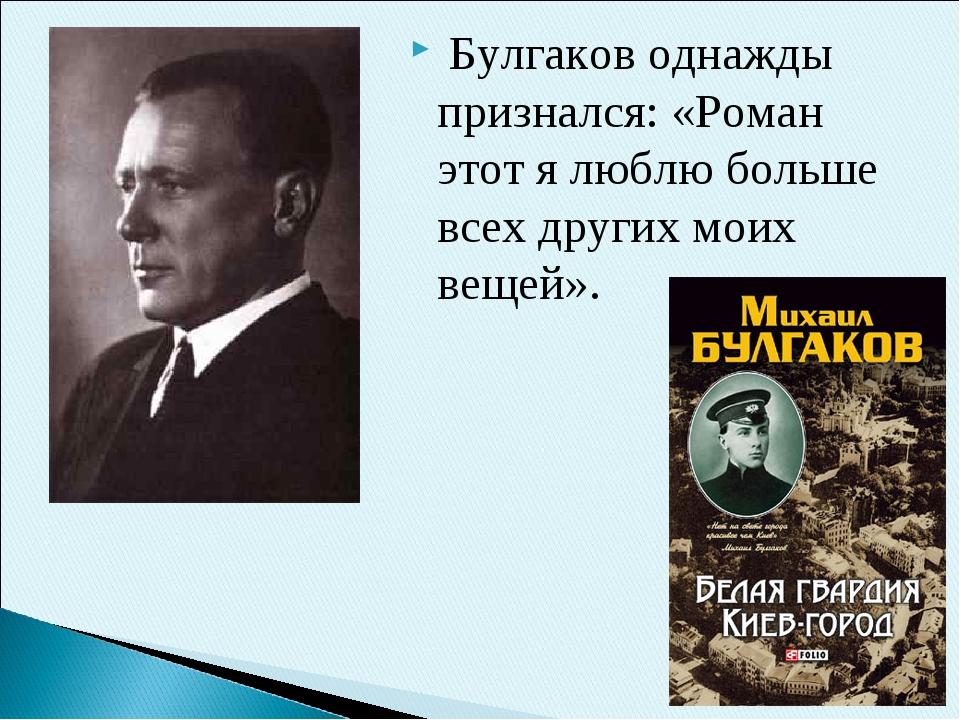 Булгаков однажды признался: «Роман этот я люблю больше всех других моих веще...