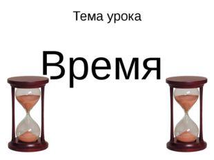 Тема урока Время