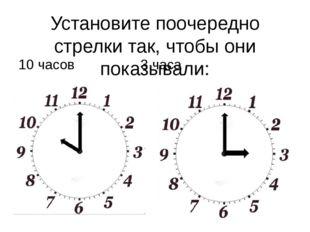 Установите поочередно стрелки так, чтобы они показывали: 10 часов3 часа