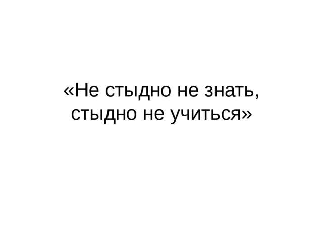 «Не стыдно не знать, стыдно не учиться»