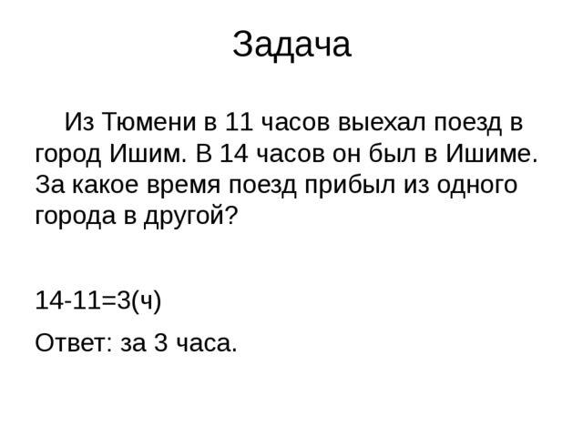 Задача Из Тюмени в 11 часов выехал поезд в город Ишим. В 14 часов он был в И...