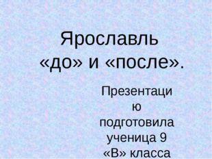 Ярославль «до» и «после». Презентацию подготовила ученица 9 «В» класса Тихоно