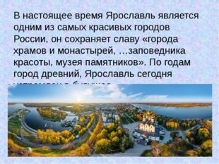 В настоящее время Ярославль является одним из самых красивых городов России,
