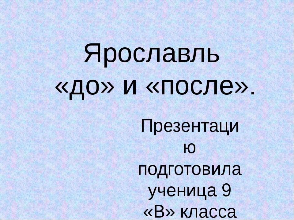 Ярославль «до» и «после». Презентацию подготовила ученица 9 «В» класса Тихоно...
