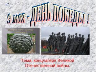 Тема: концлагеря Великой Отечественной войны.