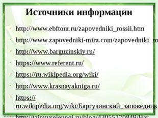 Источники информации http://www.ebftour.ru/zapovedniki_rossii.htm http://www.