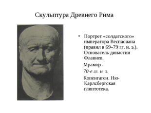 Скульптура Древнего Рима Портрет «солдатского» императора Веспасиана (правил