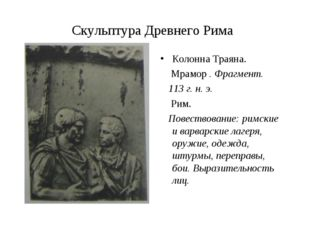 Скульптура Древнего Рима Колонна Траяна. Мрамор . Фрагмент. 113 г. н. э. Рим.