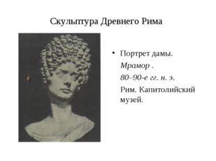 Скульптура Древнего Рима Портрет дамы. Мрамор . 80–90-е гг. н. э. Рим. Капито