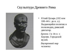 Скульптура Древнего Рима Юлий Цезарь (102 или 100–44 г. до н. э.). Выдающийся