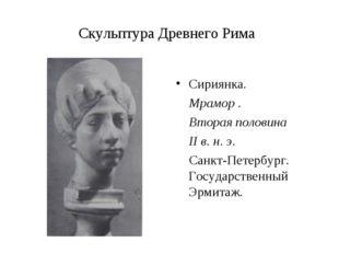 Скульптура Древнего Рима Сириянка. Мрамор . Вторая половина II в. н. э. Санкт