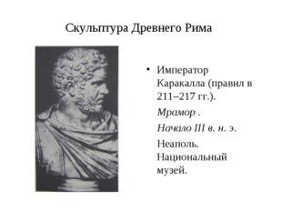 Скульптура Древнего Рима Император Каракалла (правил в 211–217 гг.). Мрамор .
