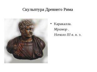 Скульптура Древнего Рима Каракалла. Мрамор . Начало III в. н. э.