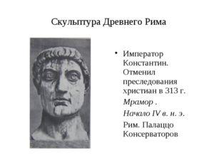 Скульптура Древнего Рима Император Константин. Отменил преследования христиан