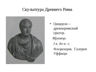 Скульптура Древнего Рима Цицерон – древнеримский оратор. Мрамор. I в. до н. э