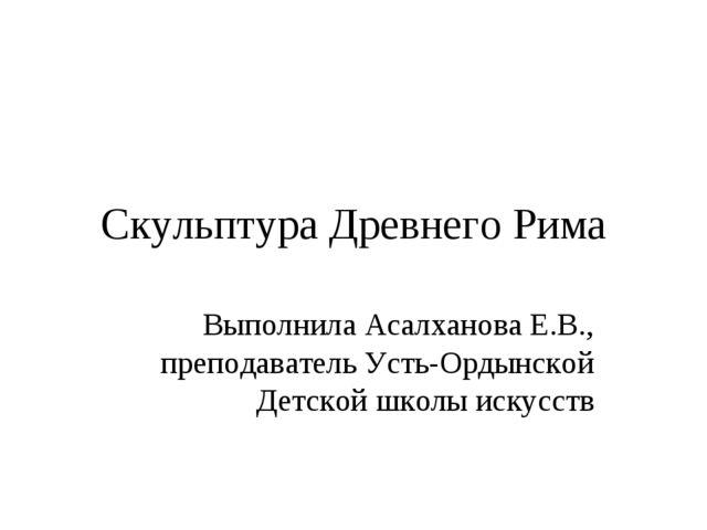 Скульптура Древнего Рима Выполнила Асалханова Е.В., преподаватель Усть-Ордынс...