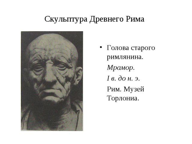 Скульптура Древнего Рима Голова старого римлянина. Мрамор. I в. до н. э. Рим....