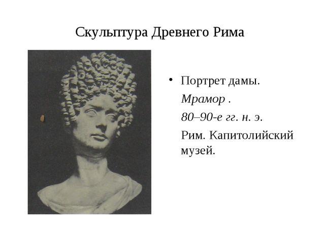 Скульптура Древнего Рима Портрет дамы. Мрамор . 80–90-е гг. н. э. Рим. Капито...