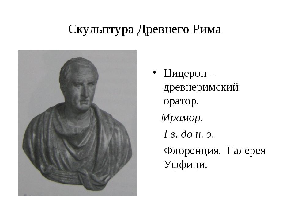 Скульптура Древнего Рима Цицерон – древнеримский оратор. Мрамор. I в. до н. э...
