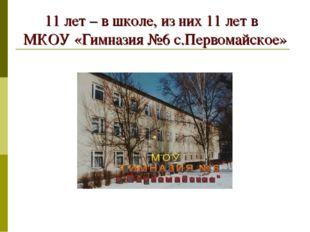 11 лет – в школе, из них 11 лет в МКОУ «Гимназия №6 с.Первомайское»