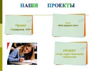 Проект «Символика КЧР» Проект «Мое родное село» ПРОЕКТ «Семь чудес Карачаево