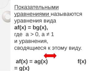 Показательными уравнениями называются уравнения вида аf(х) = bg(x), где а > 0