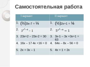 Самостоятельная работа Iвариант IIвариант 1. (½)3х-7=¼ 1. (½)2х+1=⅛ 2. 2. 3.