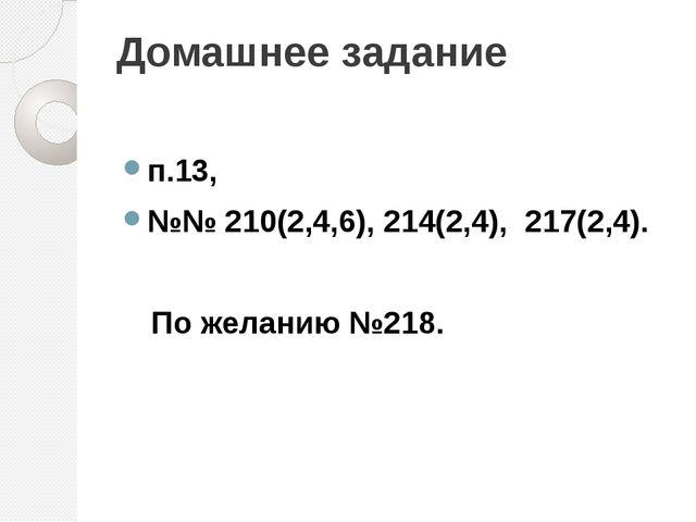Домашнее задание п.13, №№ 210(2,4,6), 214(2,4), 217(2,4). По желанию №218.