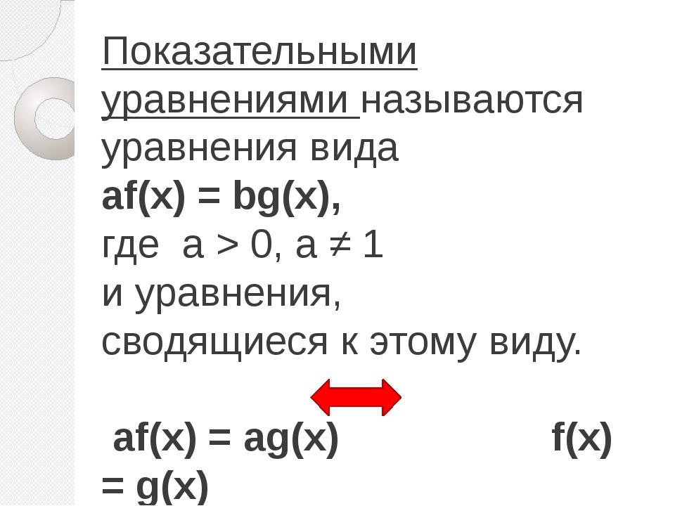 Показательными уравнениями называются уравнения вида аf(х) = bg(x), где а > 0...