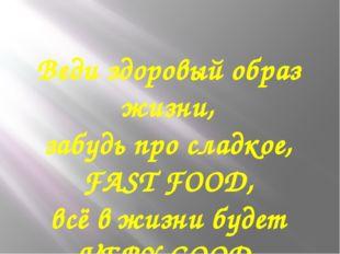 Веди здоровый образ жизни, забудь про сладкое, FAST FOOD, всё в жизни будет V