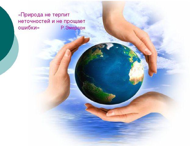 «Природа не терпит неточностей и не прощает ошибки» Р.Эмерсон