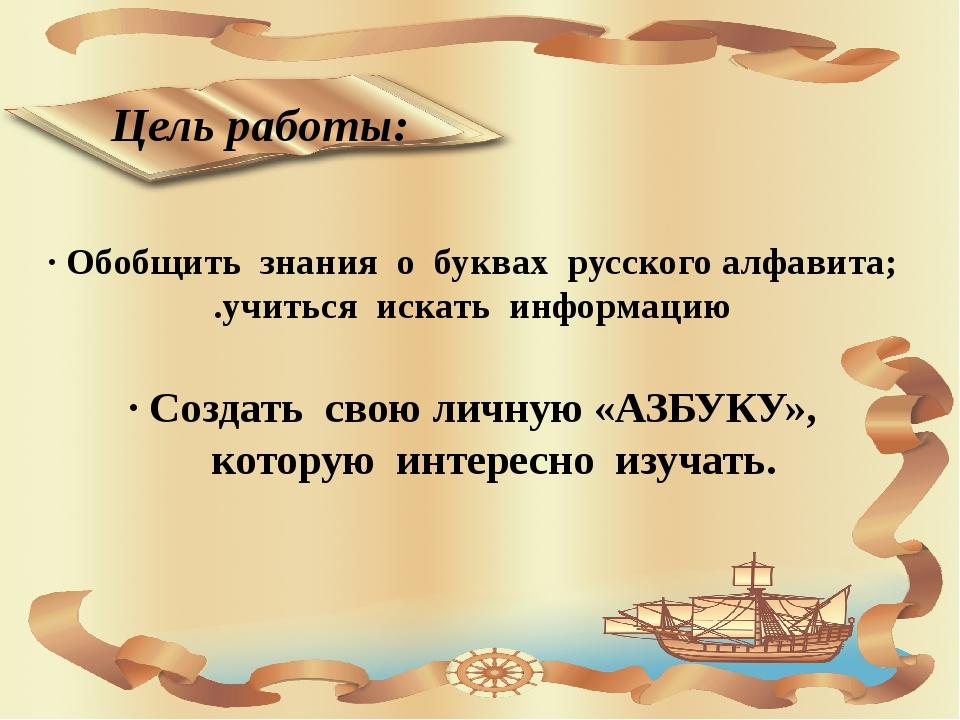 · Обобщить знания о буквах русского алфавита; .учиться искать информацию Цель...