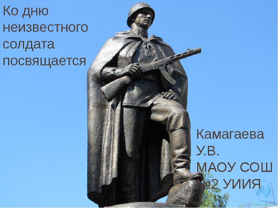 Ко дню неизвестного солдата посвящается Камагаева У.В. МАОУ СОШ №2 УИИЯ