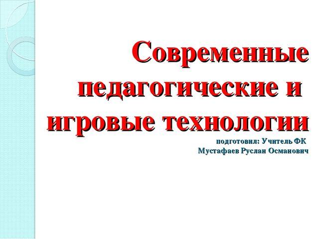 Современные педагогические и игровые технологии подготовил: Учитель ФК Мустаф...
