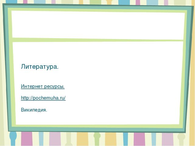 Литература.  Интернет ресурсы.  http://pochemuha.ru/  Википедия.
