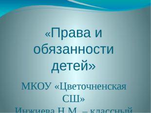 «Права и обязанности детей» МКОУ «Цветочненская СШ» Инжиева Н.М. – классный р