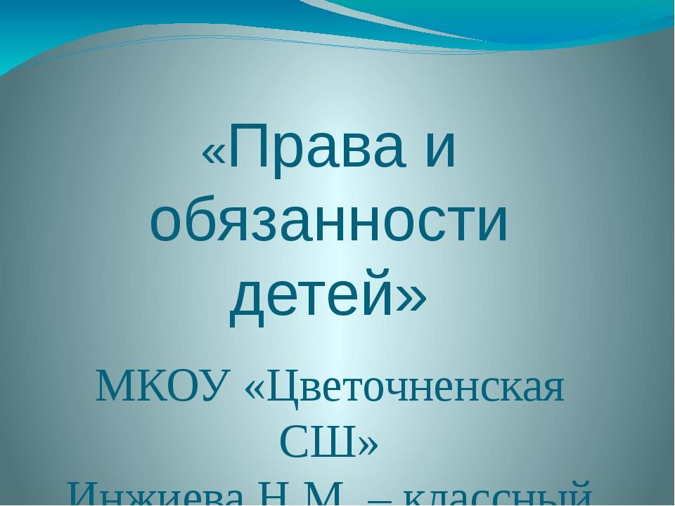 «Права и обязанности детей» МКОУ «Цветочненская СШ» Инжиева Н.М. – классный р...