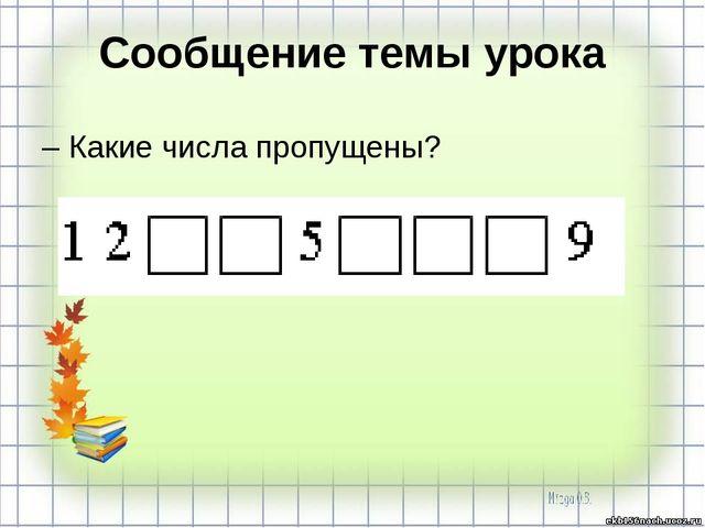 Сообщение темы урока – Какие числа пропущены?