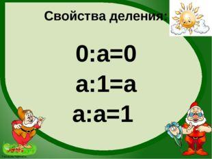 Свойства деления: 0:а=0 а:1=а а:а=1 FokinaLida.75@mail.ru