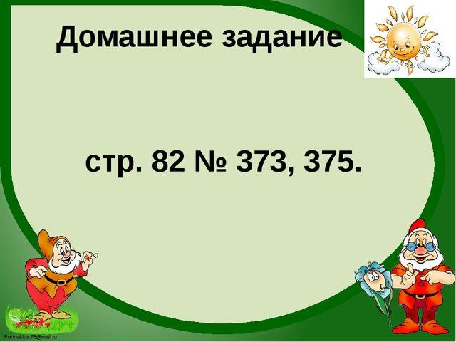 Домашнее задание стр. 82 № 373, 375. FokinaLida.75@mail.ru