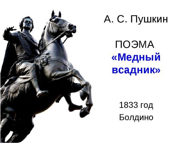 А. С. Пушкин ПОЭМА «Медный всадник» 1833 год Болдино